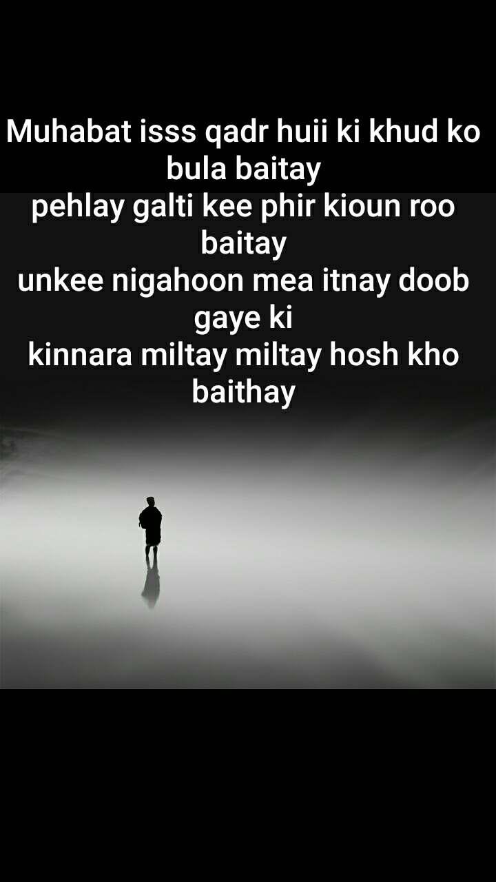 Muhabat isss qadr huii ki khud ko  bula baitay pehlay galti kee phir kioun roo baitay unkee nigahoon mea itnay doob gaye ki kinnara miltay miltay hosh kho baithay