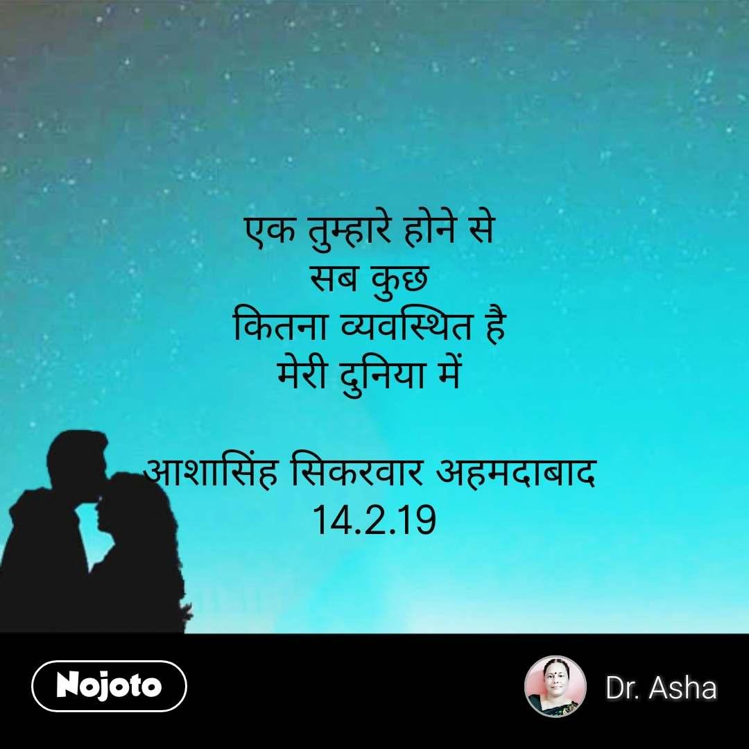 एक तुम्हारे होने से  सब कुछ  कितना व्यवस्थित है  मेरी दुनिया में   आशासिंह सिकरवार अहमदाबाद  14.2.19 #NojotoQuote