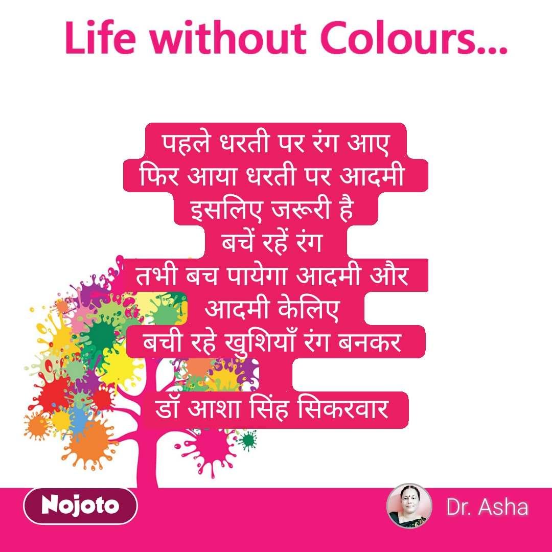 life without colours पहले धरती पर रंग आए फिर आया धरती पर आदमी  इसलिए जरूरी है  बचें रहें रंग  तभी बच पायेगा आदमी और  आदमी केलिए  बची रहे खुशियाँ रंग बनकर   डॉ आशा सिंह सिकरवार  #NojotoQuote