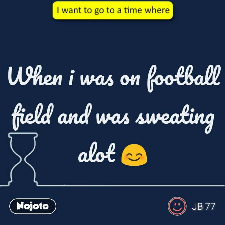 When i was on football field and was sweating alot 😊 #NojotoQuote