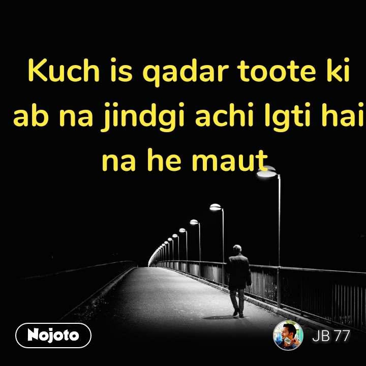 Kuch is qadar toote ki ab na jindgi achi lgti hai na he maut  #NojotoQuote