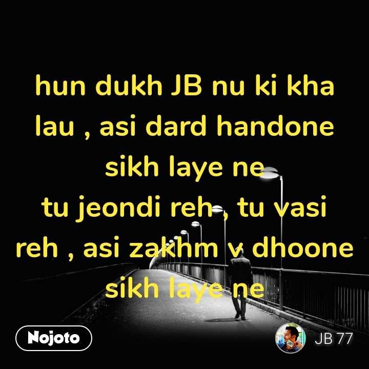 hun dukh JB nu ki kha lau , asi dard handone sikh laye ne tu jeondi reh , tu vasi reh , asi zakhm v dhoone sikh laye ne #NojotoQuote