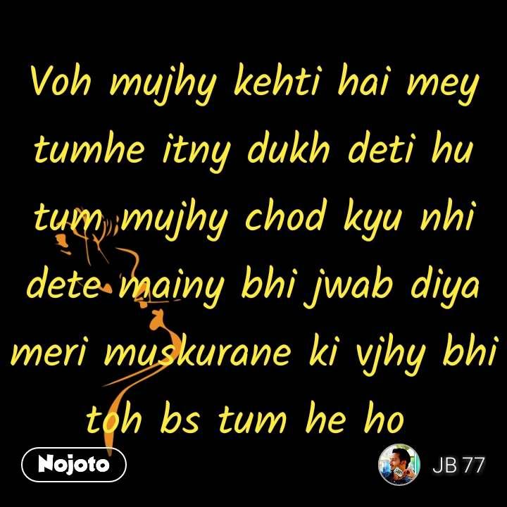 Voh mujhy kehti hai mey tumhe itny dukh deti hu tum mujhy chod kyu nhi dete mainy bhi jwab diya meri muskurane ki vjhy bhi toh bs tum he ho  #NojotoQuote