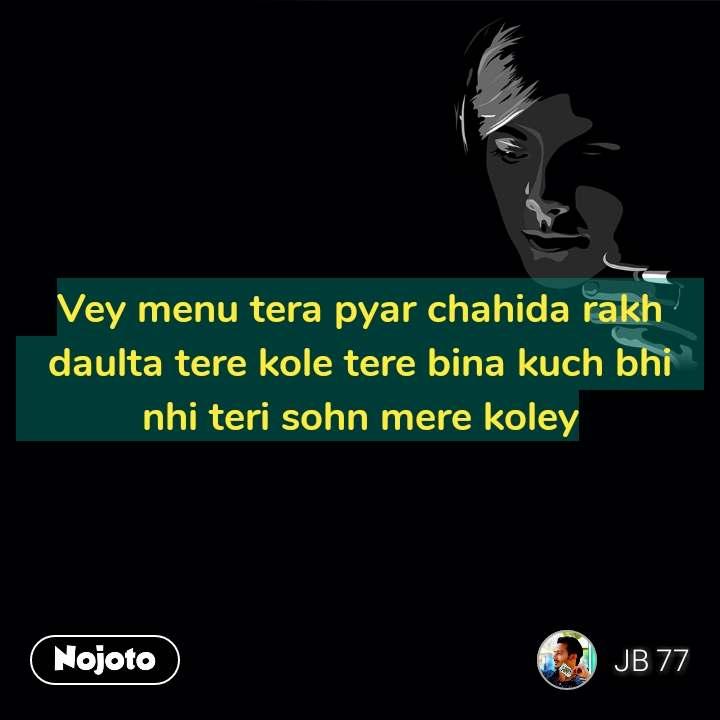 Vey menu tera pyar chahida rakh daulta tere kole tere bina kuch bhi nhi teri sohn mere koley #NojotoQuote