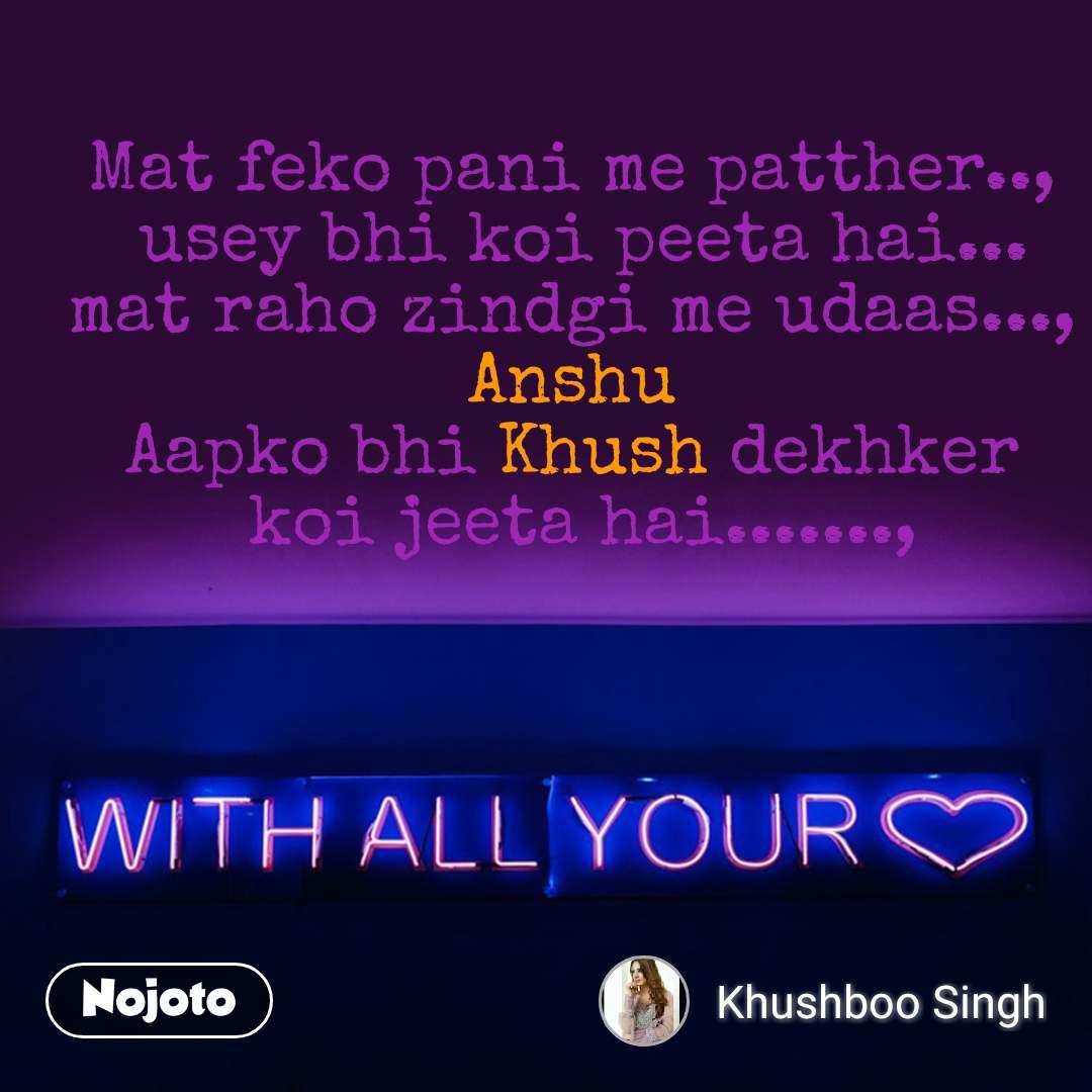 with all your love Mat feko pani me patther..,  usey bhi koi peeta hai... mat raho zindgi me udaas..., Anshu Aapko bhi Khush dekhker  koi jeeta hai......., #NojotoQuote