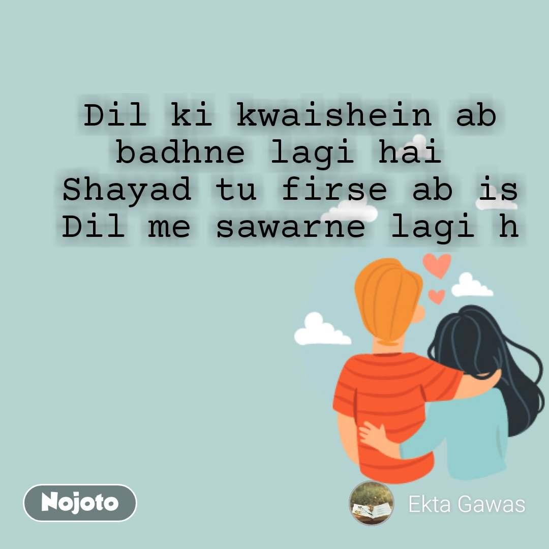 Dil ki kwaishein ab badhne lagi hai  Shayad tu firse ab is Dil me sawarne lagi h