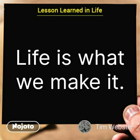 Lesson learned in life Life is what we make it. #NojotoQuote