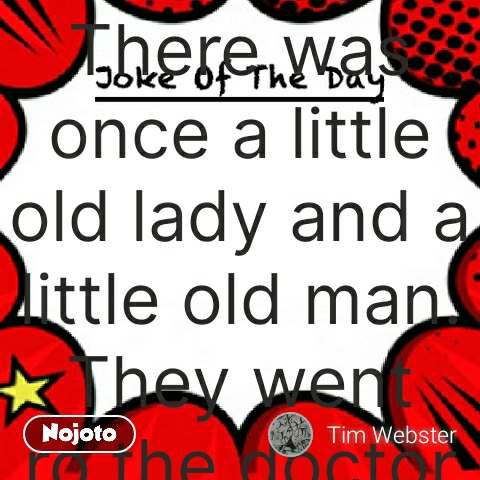 "Joke of the day There was once a little old lady and a little old man. They went ro the doctor and said"" We want to have a baby."". The doctor said "" Well will your age ot might not be possible."" Thw pld couple said back to the doctor "" We want to try anyway."" The doctor aaid "" Take this cup home and bring me a sample of your semen so I can run some tests. The old couple came back the next day and gave the doctor an empty cup. The doctor said "" Didn't you understand that I need a sample of your semen so I can run some tests."" The olman said"" Look here doc when we got home she did it with her left hand, she did it with her right hand. Heck she even did It with her teeth in and even with her teeth out."" The doctor said "" Well what seems to be the problem?"" The old man said"" Yeah, but she still couldn't get the cap off the bottle."" #NojotoQuote"