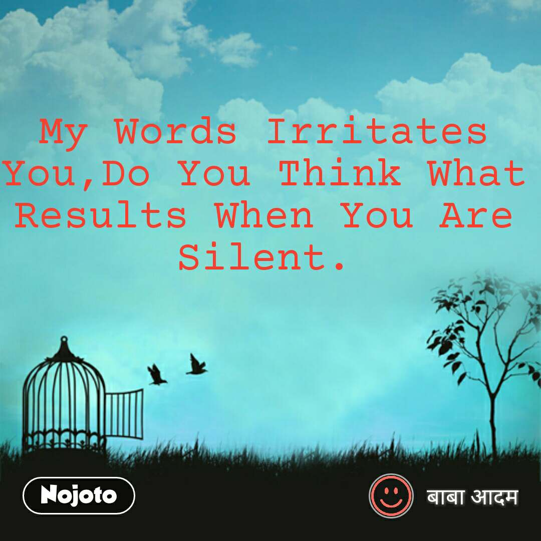 My Words Irritates You,Do You Think What Results When You Are  Silent.