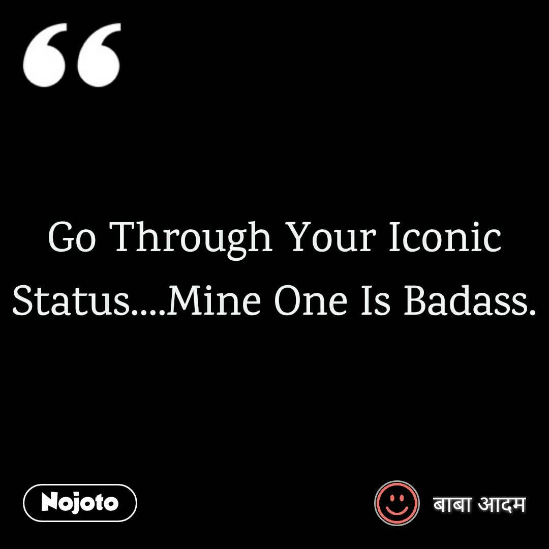 Go Through Your Iconic Status....Mine One Is Badass.