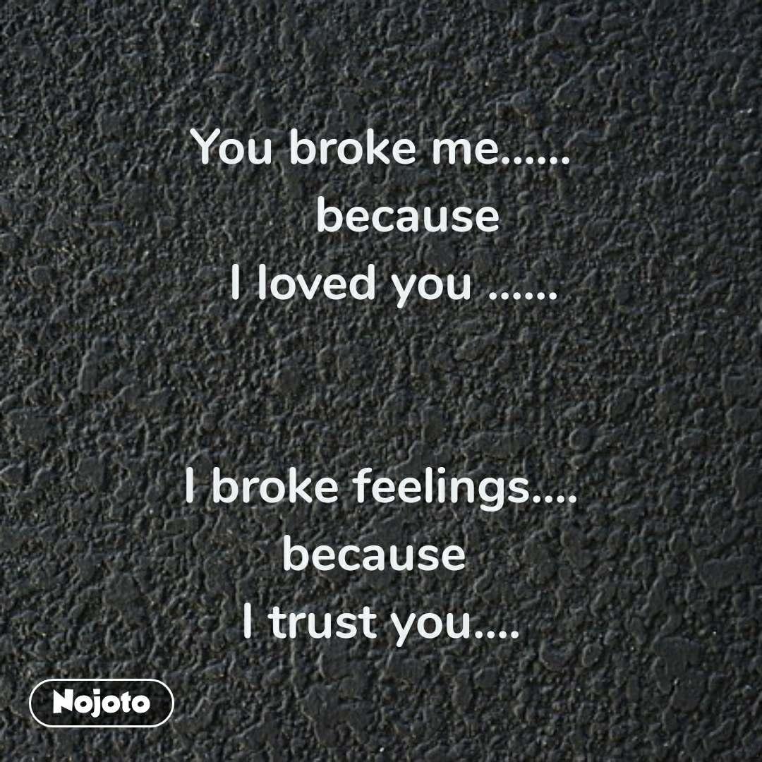 You broke me......      because    I loved you ......      I broke feelings.... because  I trust you....