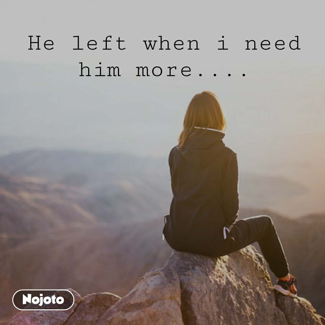 He left when i need him more....