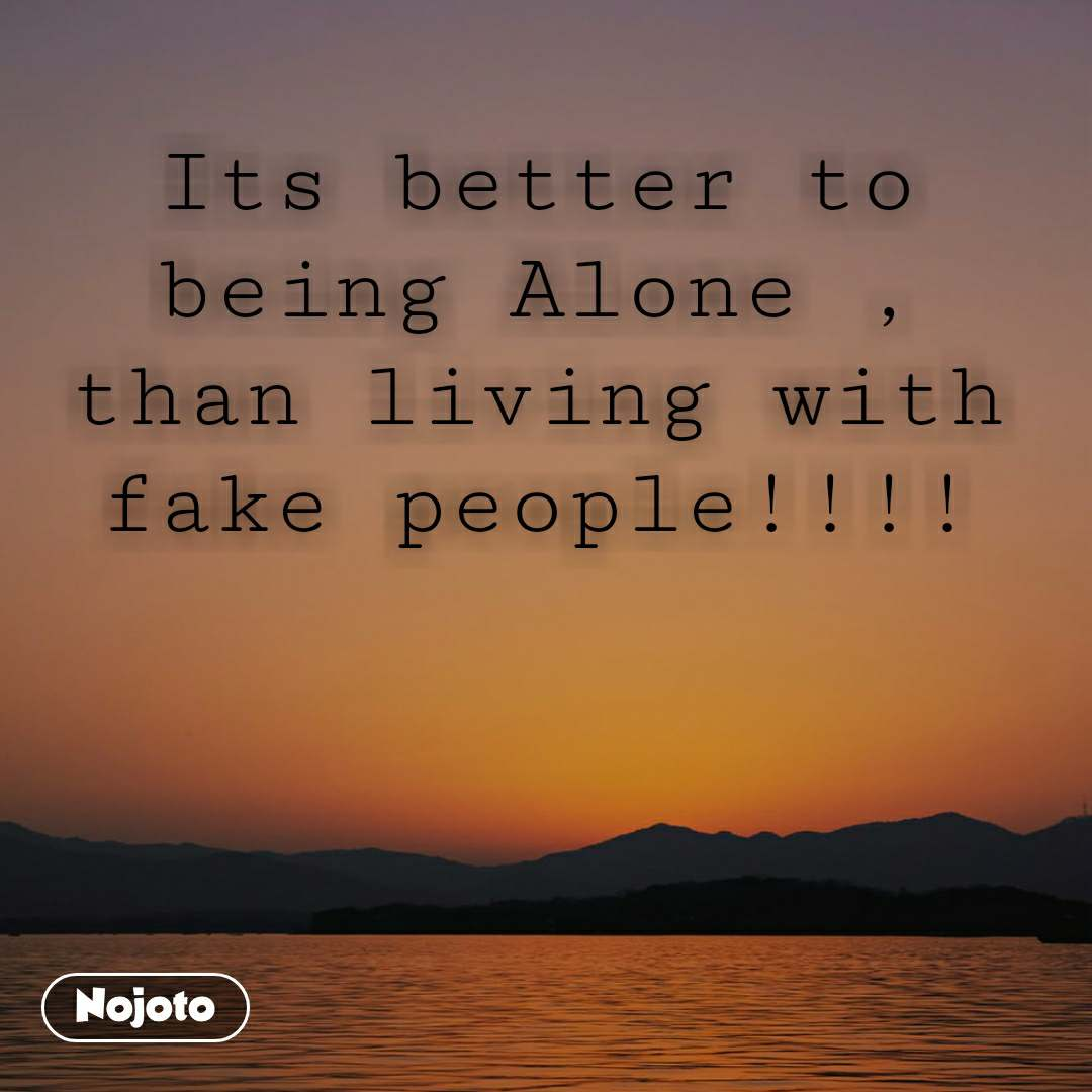 Its better to being Alone , than living with fake people!!!!