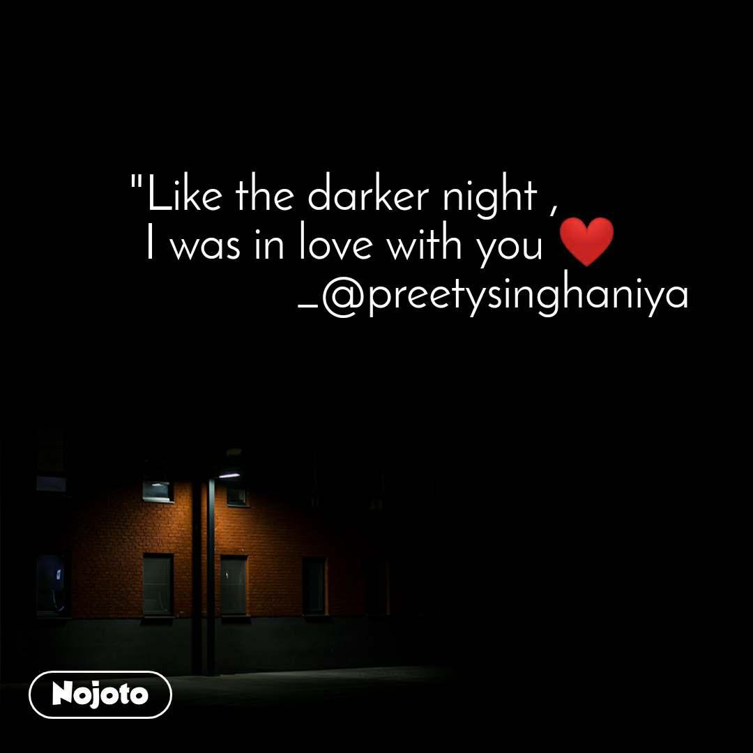 """Like the darker night ,       I was in love with you ❤️                          _@preetysinghaniya"