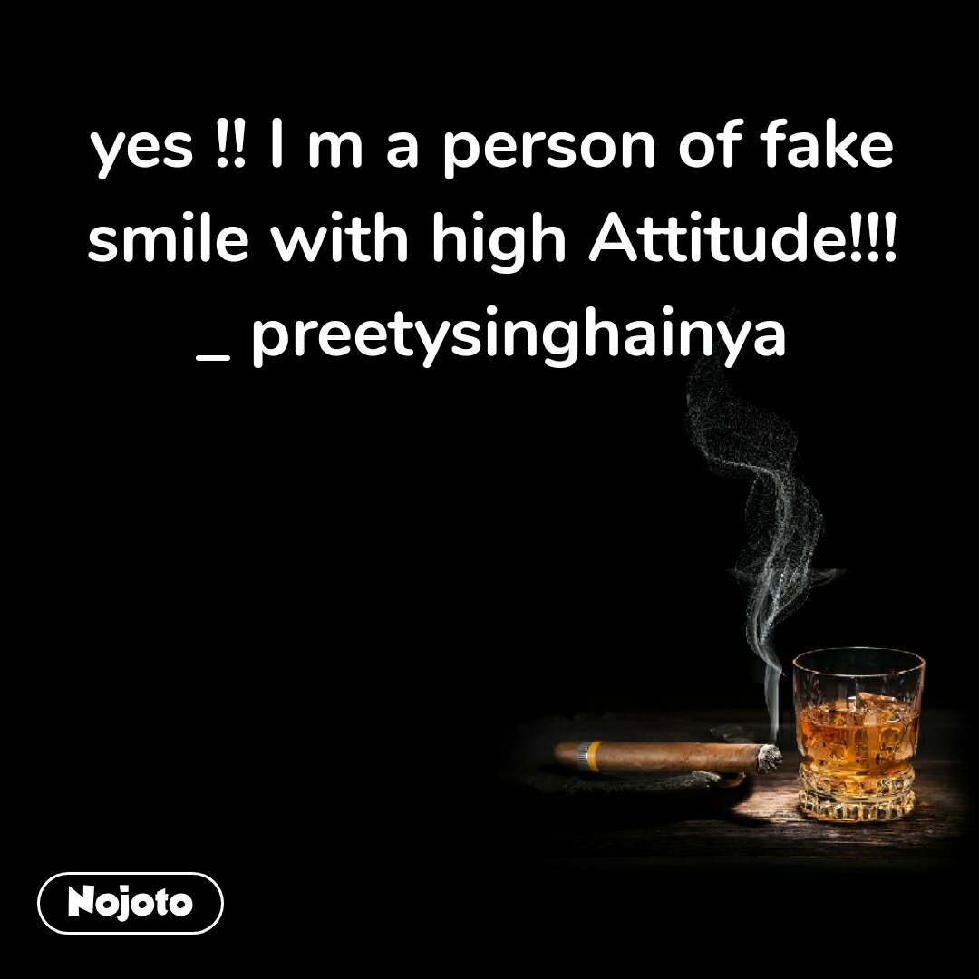 yes !! I m a person of fake smile with high Attitude!!!  _ preetysinghainya