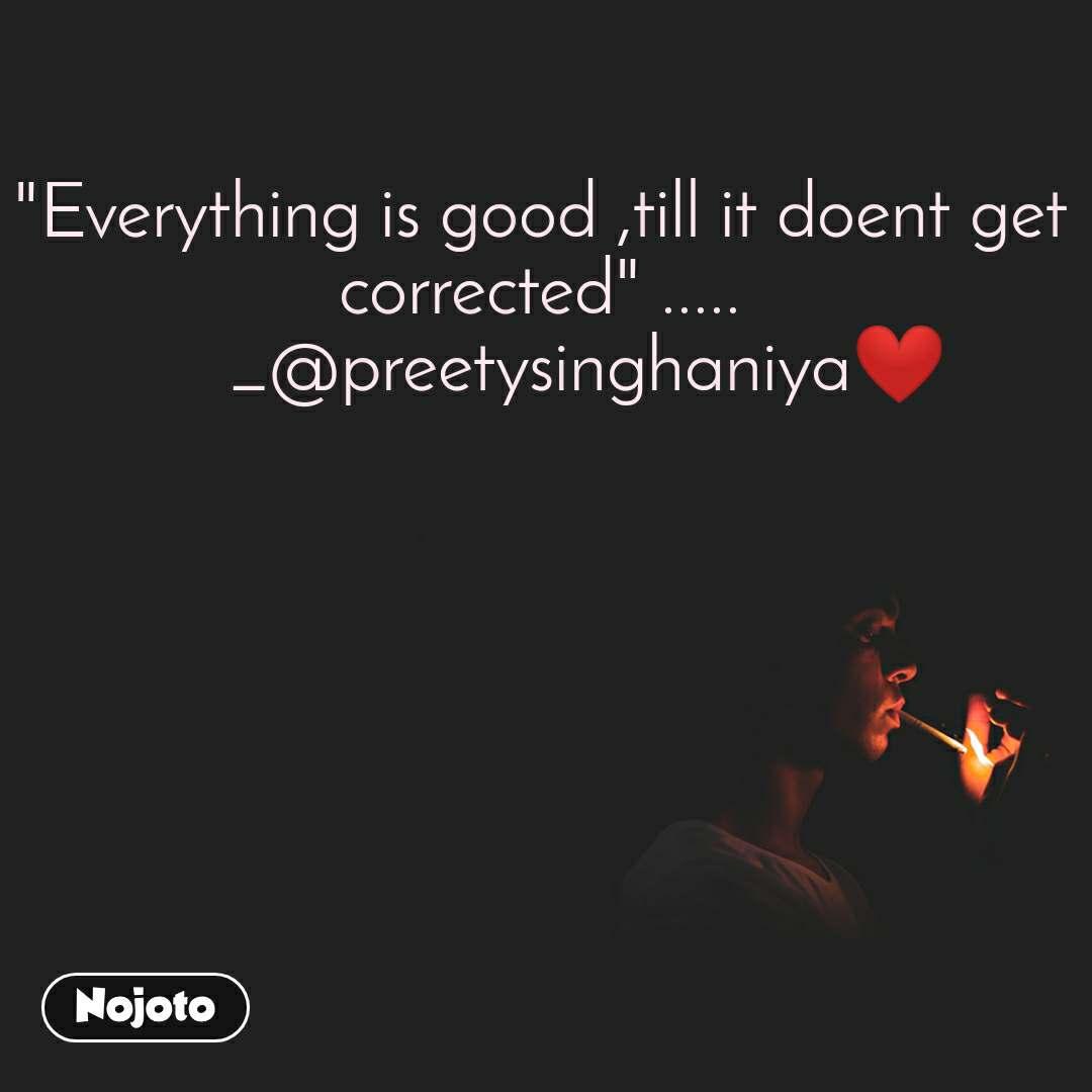"""Everything is good ,till it doent get corrected"" .....      _@preetysinghaniya❤️"