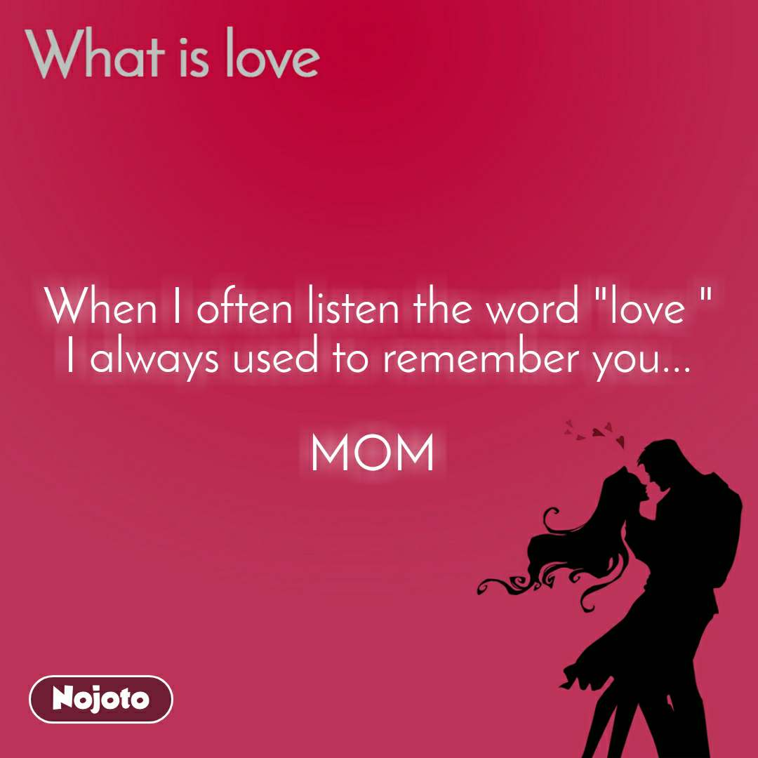 "What is love When I often listen the word ""love "" I always used to remember you...  MOM"