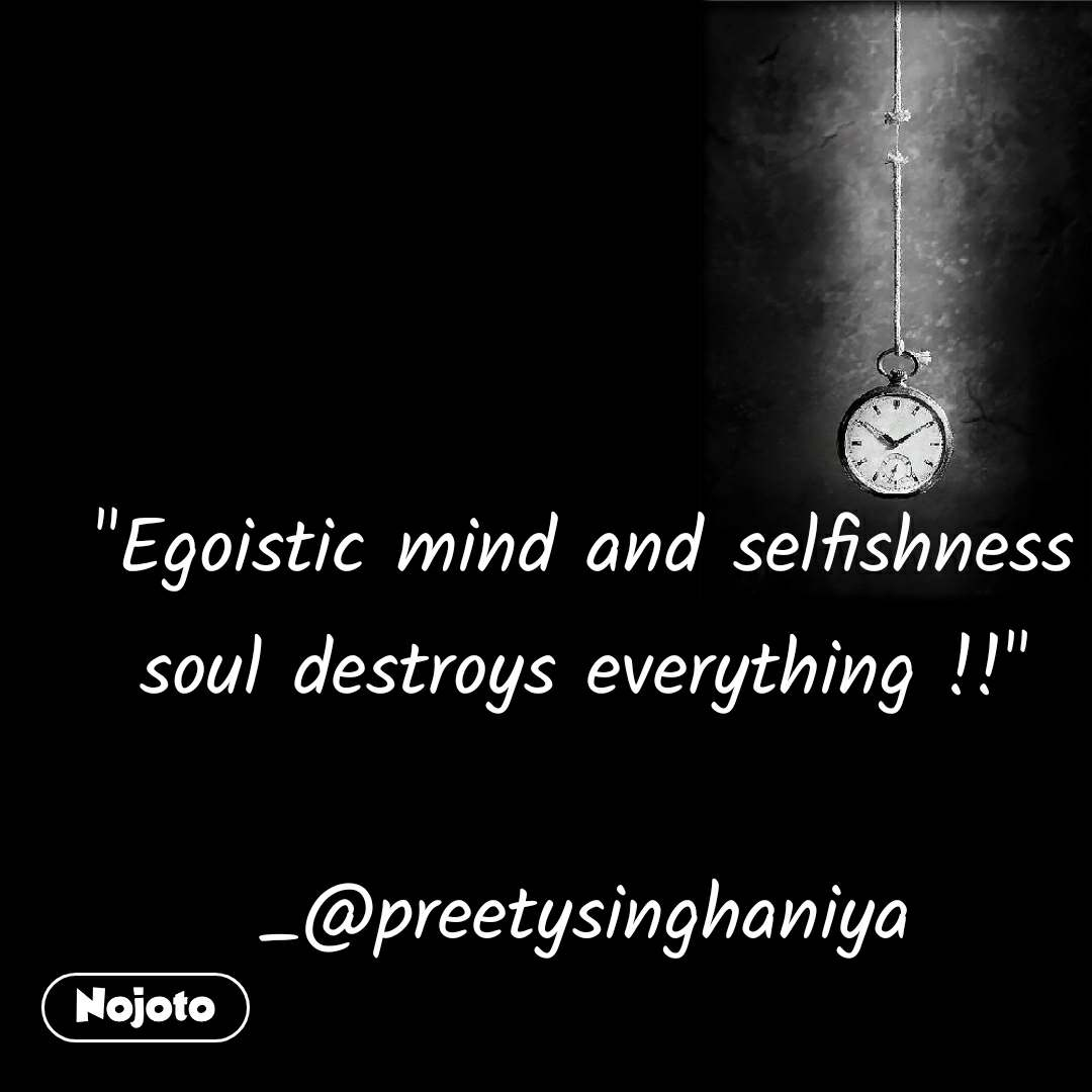 """Egoistic mind and selfishness soul destroys everything !!""          _@preetysinghaniya"