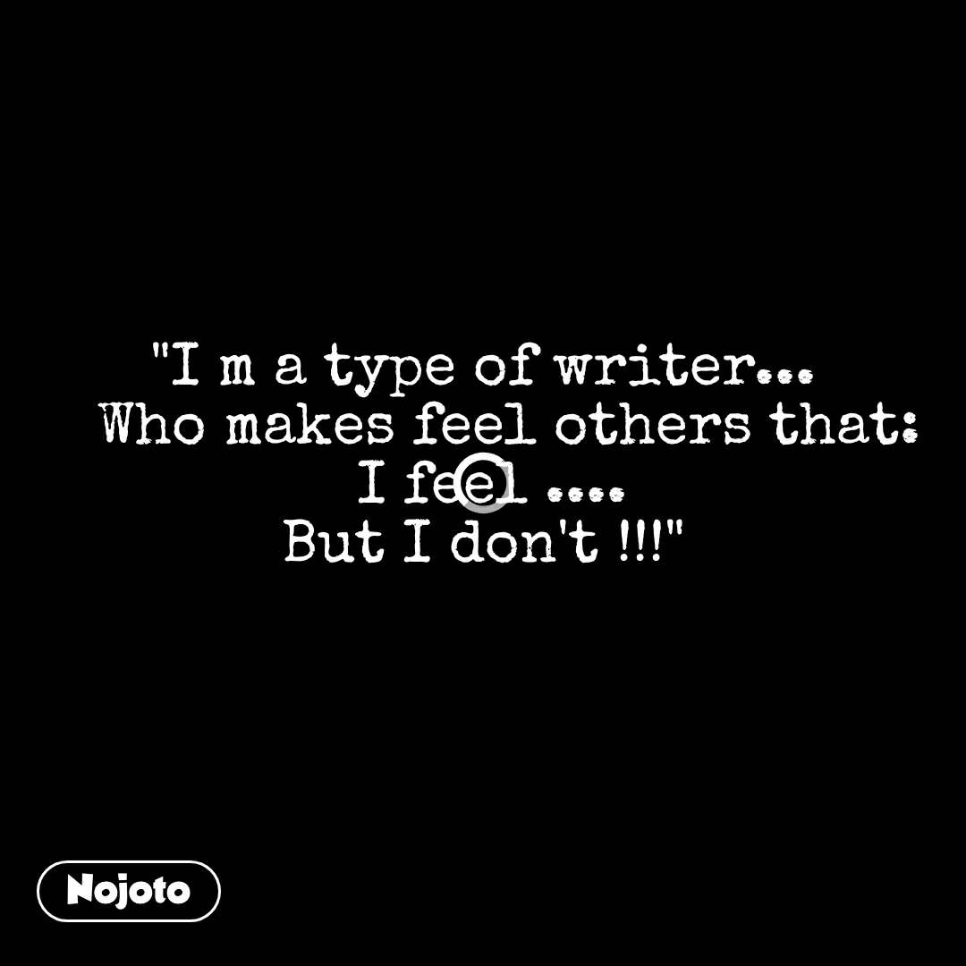 """I m a type of writer...    Who makes feel others that:  I feel .... But I don't !!!"""
