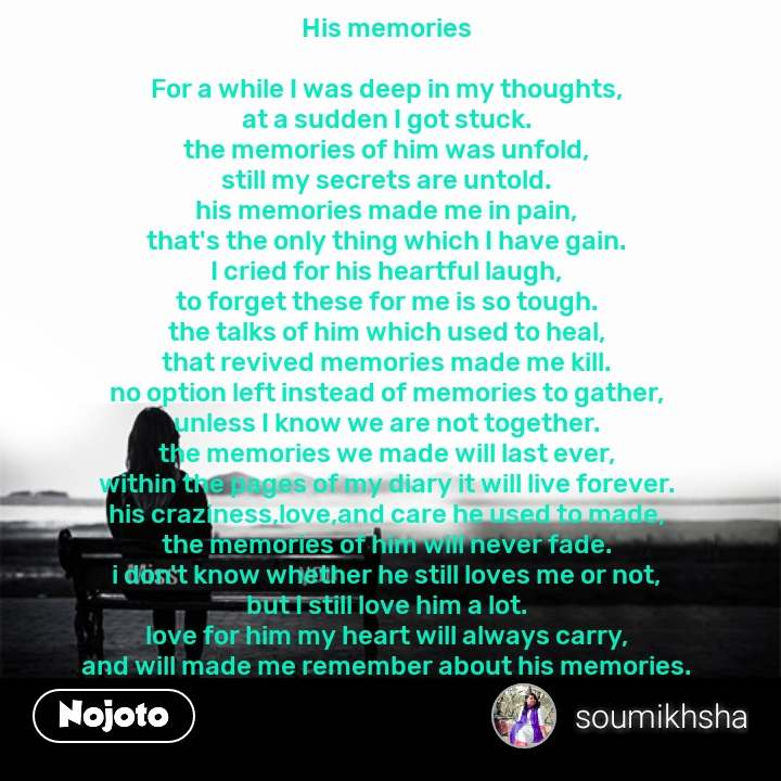 His memories  For a while I was deep in my thoughts, at a sudden I got stuck. the memories of him was unfold, still my secrets are untold. his memories made me in pain, that's the only thing which I have gain. I cried for his heartful laugh, to forget these for me is so tough. the talks of him which used to heal, that revived memories made me kill. no option left instead of memories to gather, unless I know we are not together. the memories we made will last ever, within the pages of my diary it will live forever. his craziness,love,and care he used to made, the memories of him will never fade. i don't know whether he still loves me or not, but I still love him a lot. love for him my heart will always carry, and will made me remember about his memories.  #NojotoQuote
