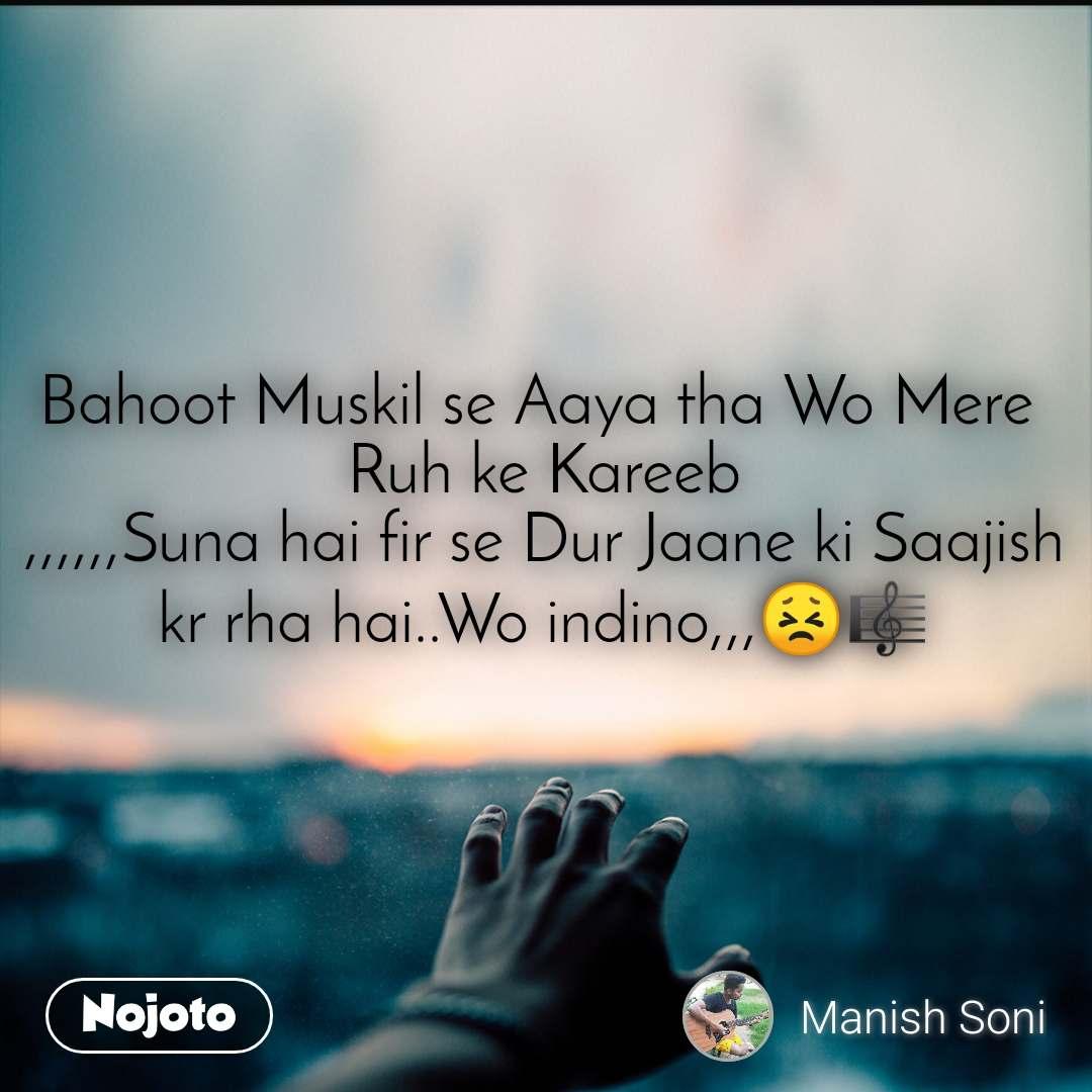 Bahoot Muskil se Aaya tha Wo Mere  Ruh ke Kareeb ,,,,,,Suna hai fir se Dur Jaane ki Saajish kr rha hai..Wo indino,,,😣🎼