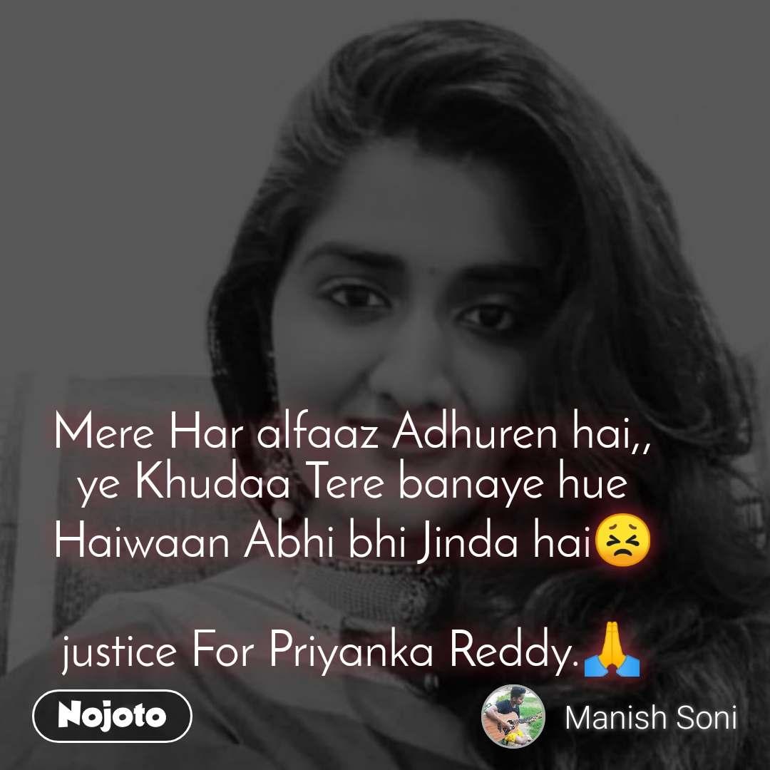 Mere Har alfaaz Adhuren hai,, ye Khudaa Tere banaye hue Haiwaan Abhi bhi Jinda hai😣  justice For Priyanka Reddy.🙏