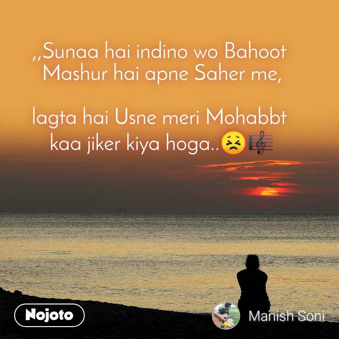 ,,Sunaa hai indino wo Bahoot  Mashur hai apne Saher me,  lagta hai Usne meri Mohabbt  kaa jiker kiya hoga..😣🎼