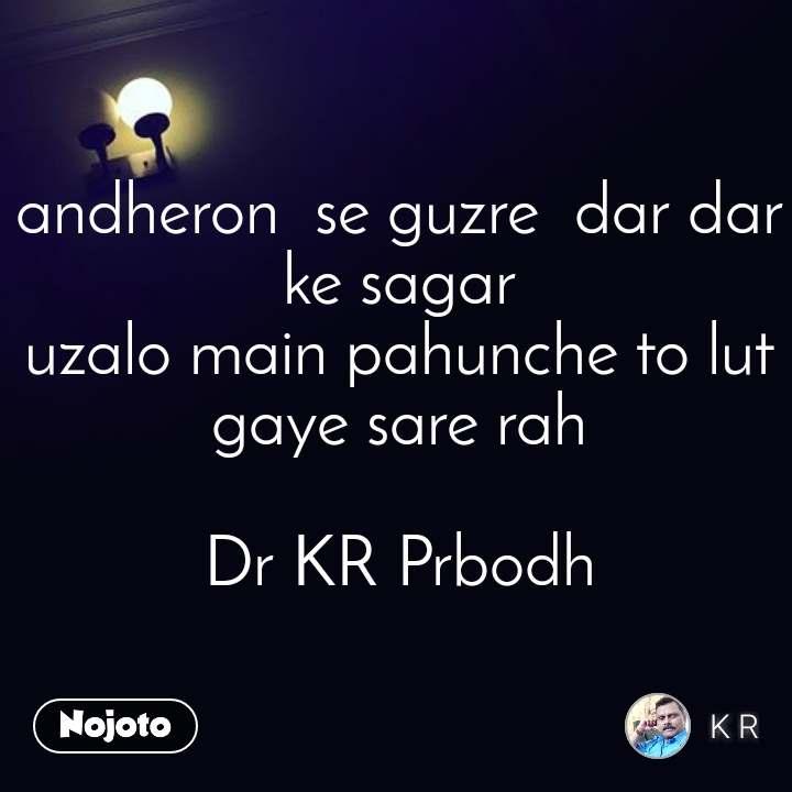 andheron  se guzre  dar dar ke sagar uzalo main pahunche to lut gaye sare rah  Dr KR Prbodh