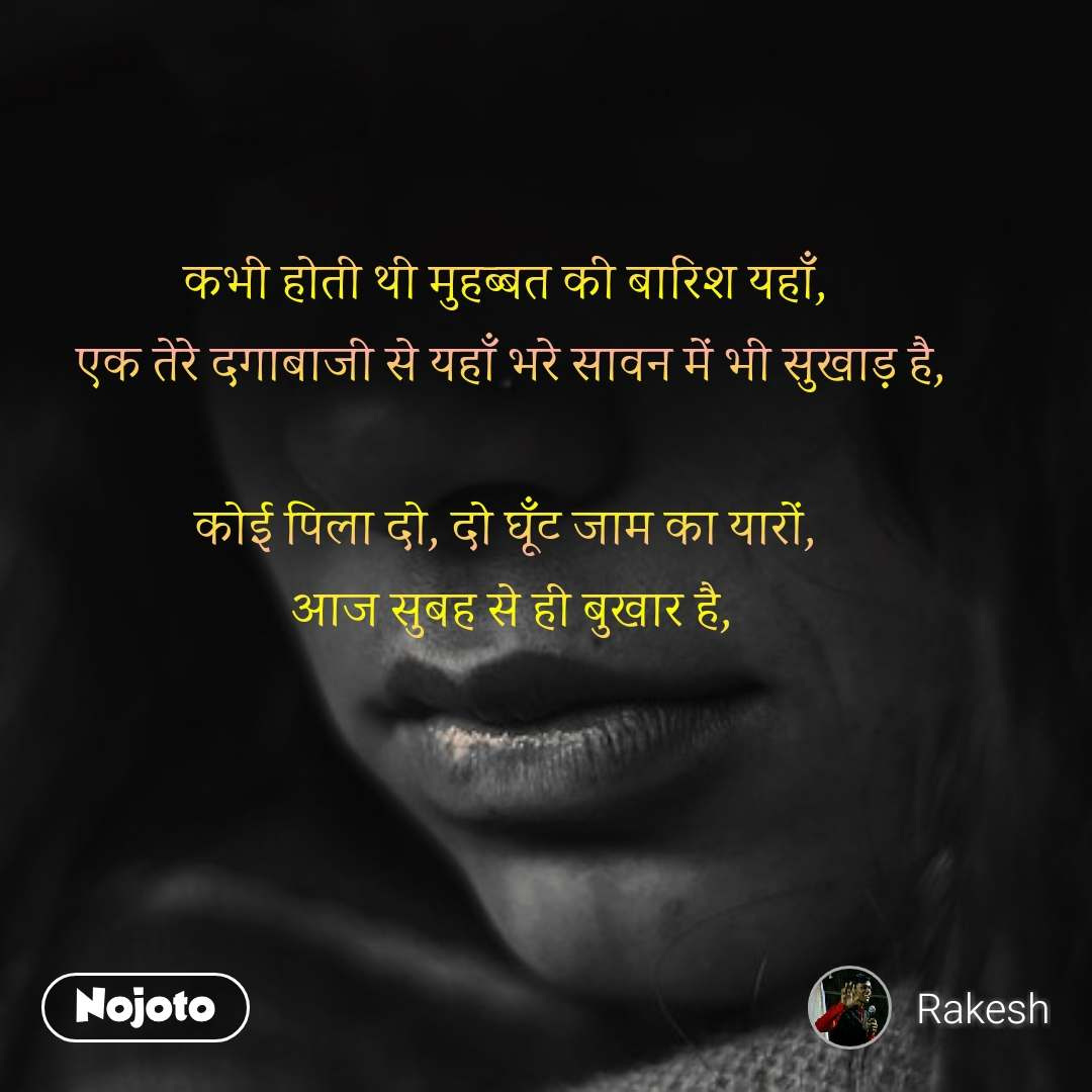 Hindi SMS shayari  कभी होती थी मुहब्बत की बारिश यहाँ,  एक तेरे दगाबाजी से यहाँ भरे सावन में भी सुखाड़ है,   कोई पिला दो, दो घूँट जाम का यारों,  आज सुबह से ही बुखार है, #NojotoQuote