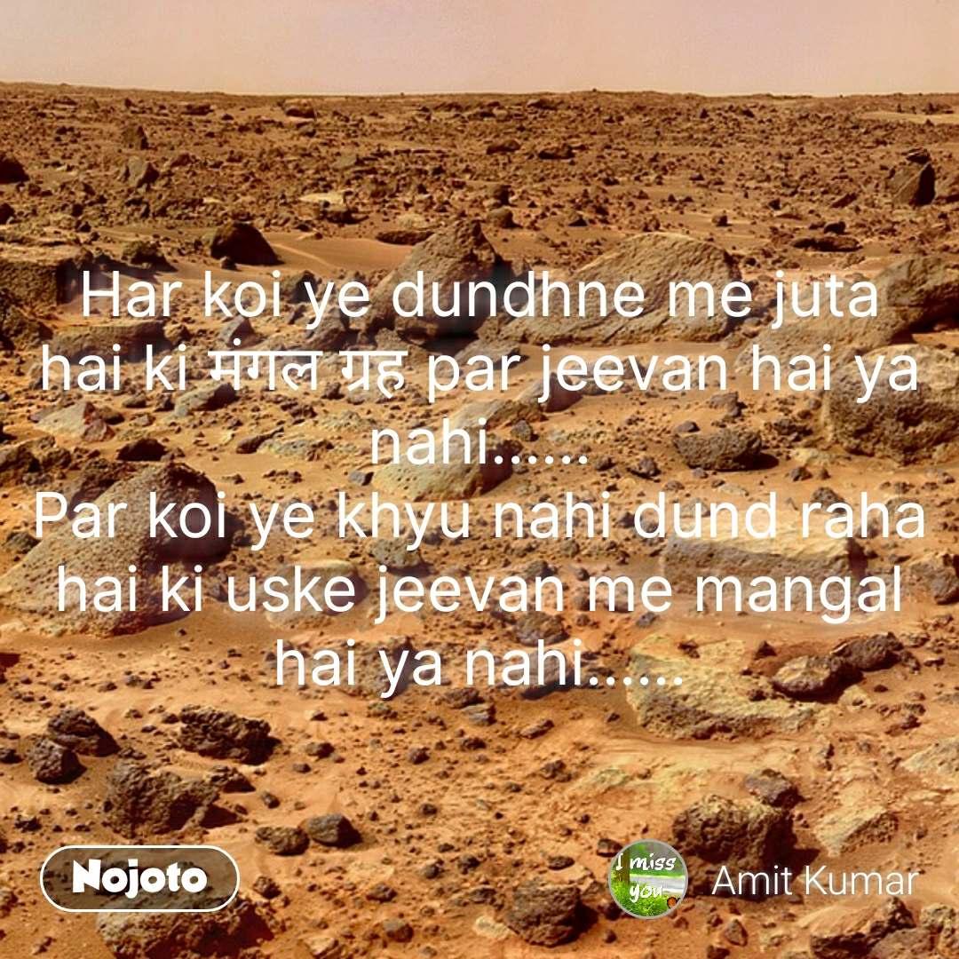 Har koi ye dundhne me juta hai ki मंगल ग्रह par jeevan hai ya nahi...... Par koi ye khyu nahi dund raha hai ki uske jeevan me mangal hai ya nahi...... #NojotoQuote