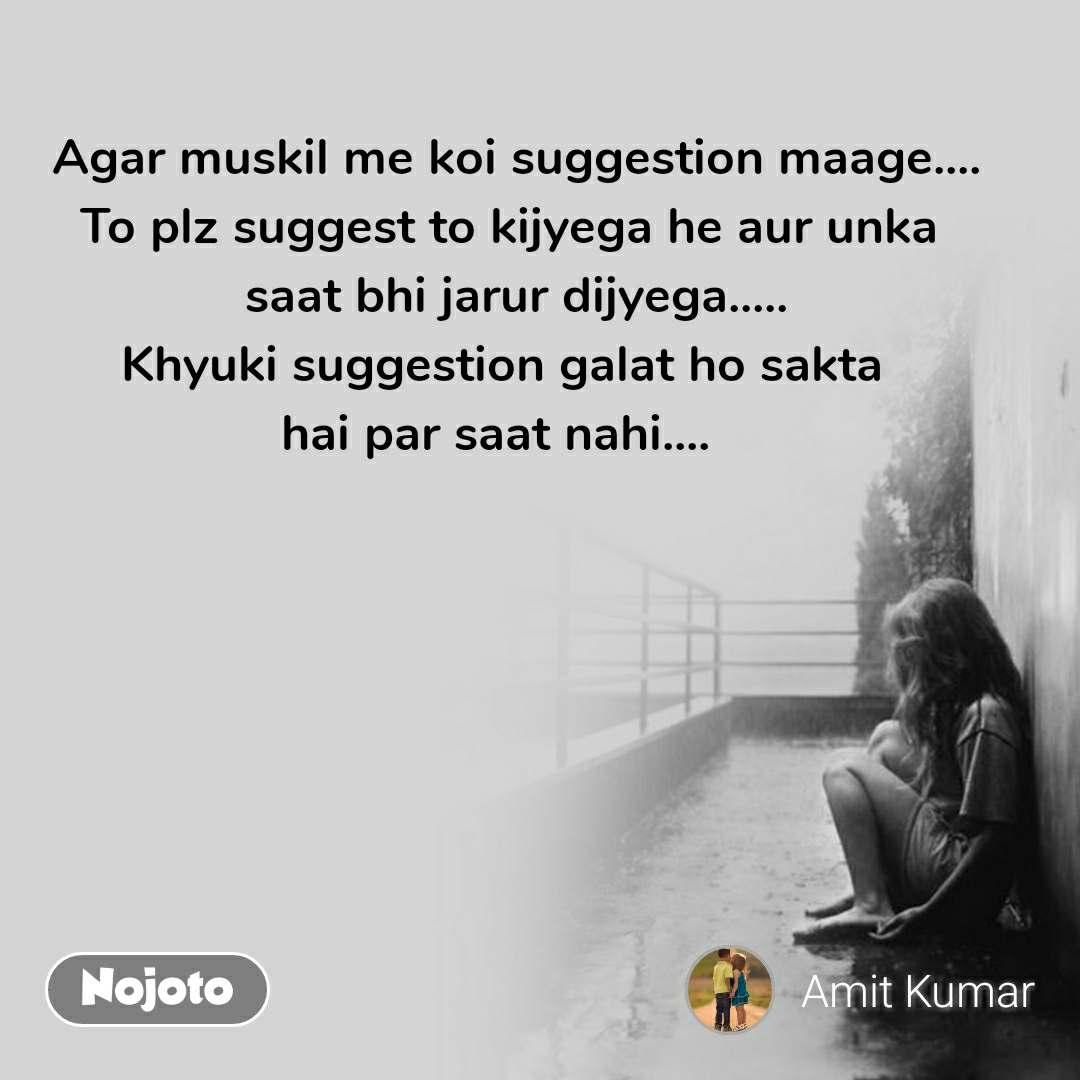 Agar muskil me koi suggestion maage.... To plz suggest to kijyega he aur unka  saat bhi jarur dijyega..... Khyuki suggestion galat ho sakta  hai par saat nahi....