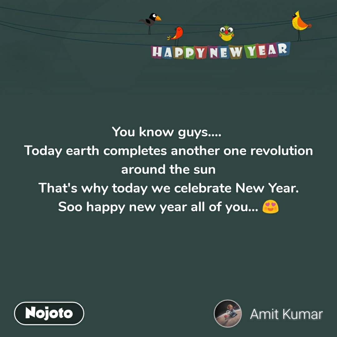 Happy New Year You know guys....  Today earth completes another one revolution around the sun That's why today we celebrate New Year. Soo happy new year all of you... 😍
