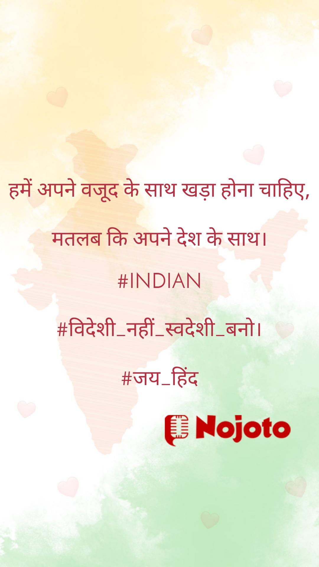 हमें अपने वजूद के साथ खड़ा होना चाहिए,  मतलब कि अपने देश के साथ।  #INDIAN  #विदेशी_नहीं_स्वदेशी_बनो।  #जय_हिंद