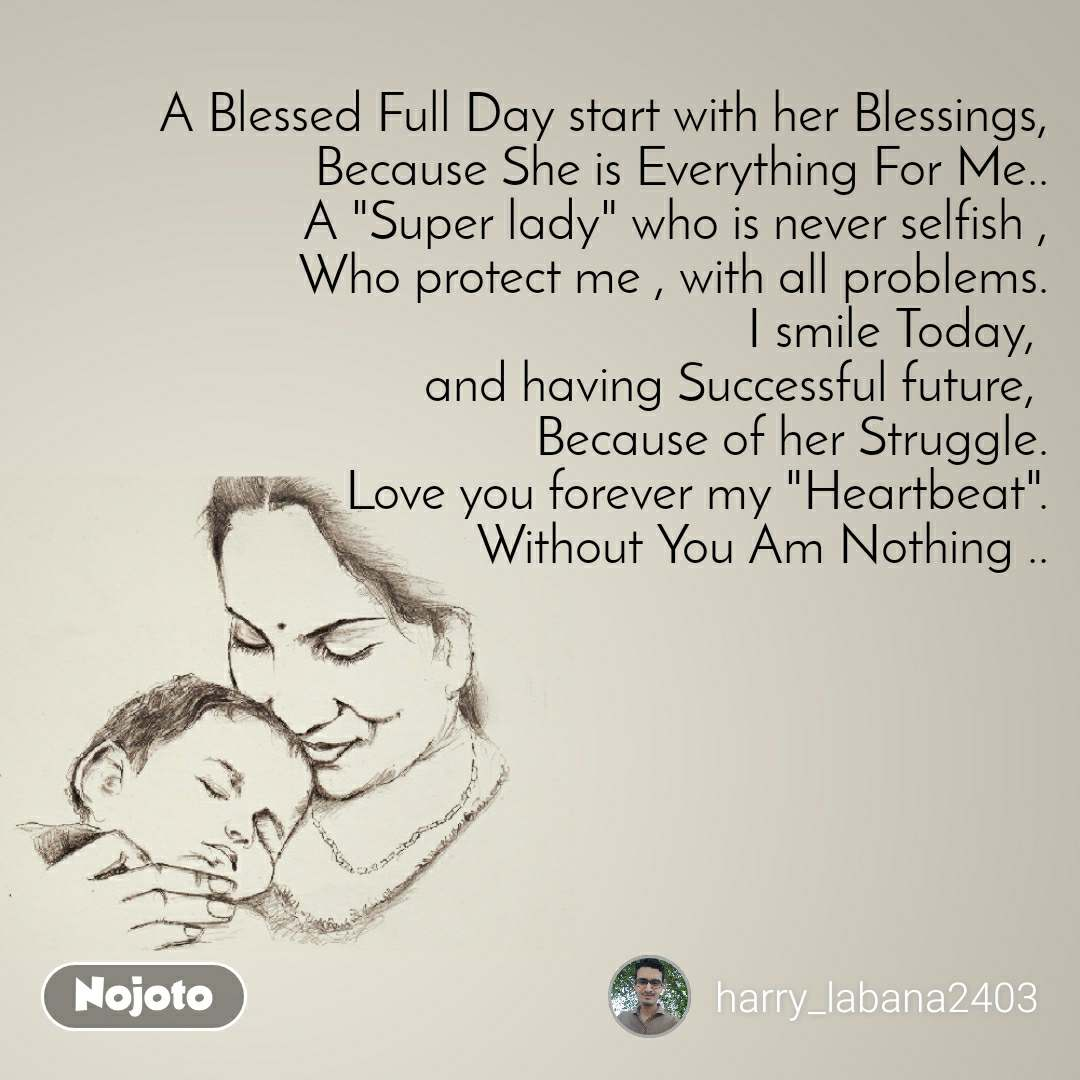 "A Blessed Full Day start with her Blessings, Because She is Everything For Me.. A ""Super lady"" who is never selfish , Who protect me , with all problems. I smile Today,  and having Successful future,  Because of her Struggle. Love you forever my ""Heartbeat"". Without You Am Nothing .."