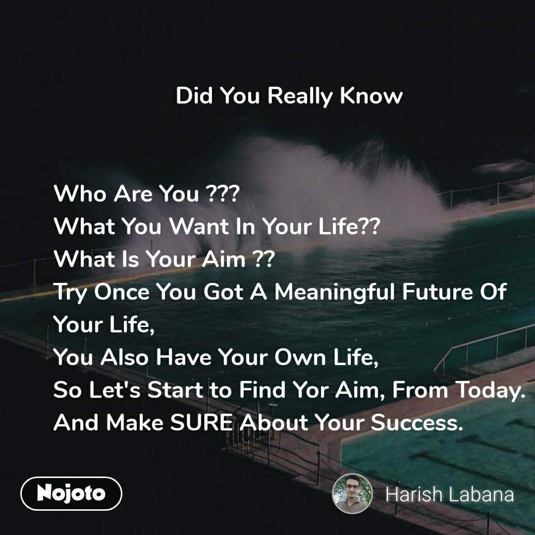 Did You Really Know                       Who Are You ??? What You Want In Your Life?? What Is Your Aim ?? Try Once You Got A Meaningful Future Of Your Life, You Also Have Your Own Life, So Let's Start to Find Yor Aim, From Today. And Make SURE About Your Success.