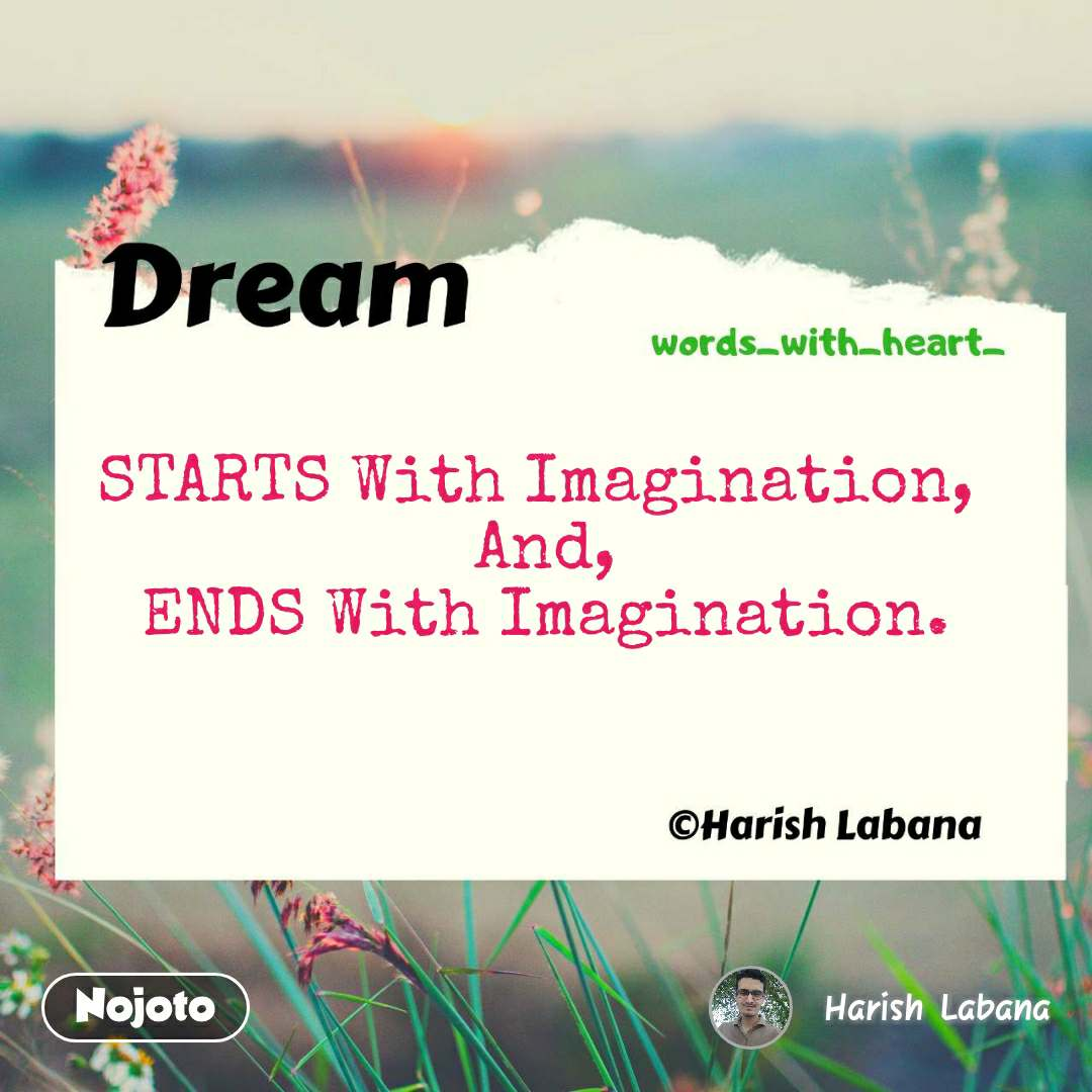 STARTS With Imagination,  And, ENDS With Imagination.