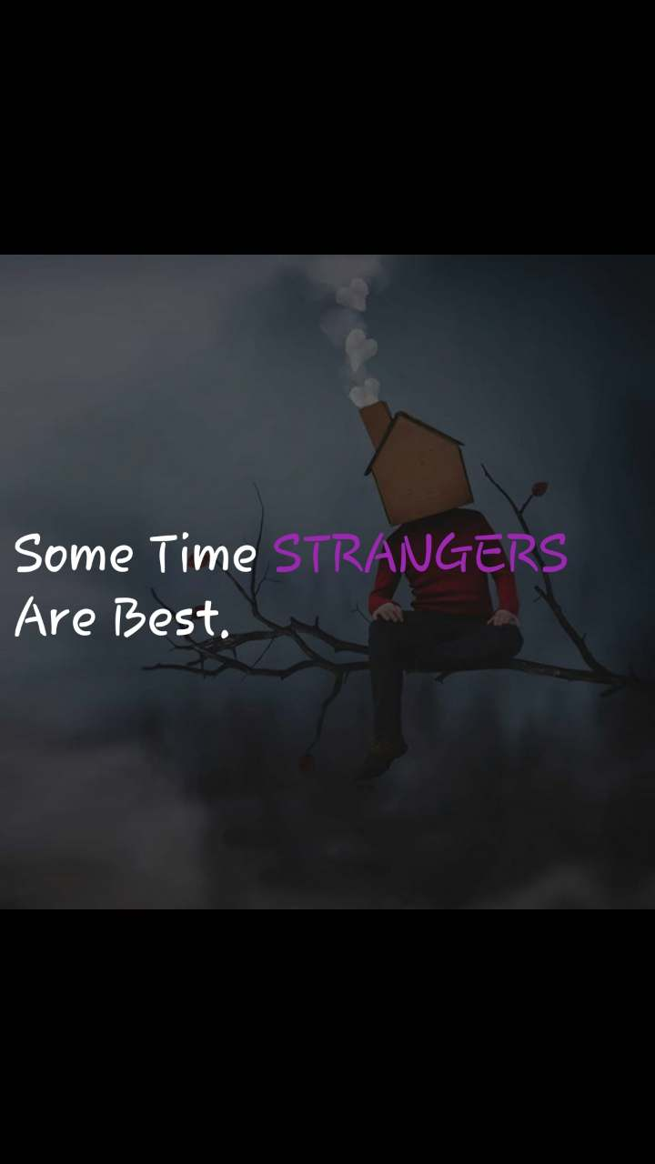 Some Time STRANGERS  Are Best.