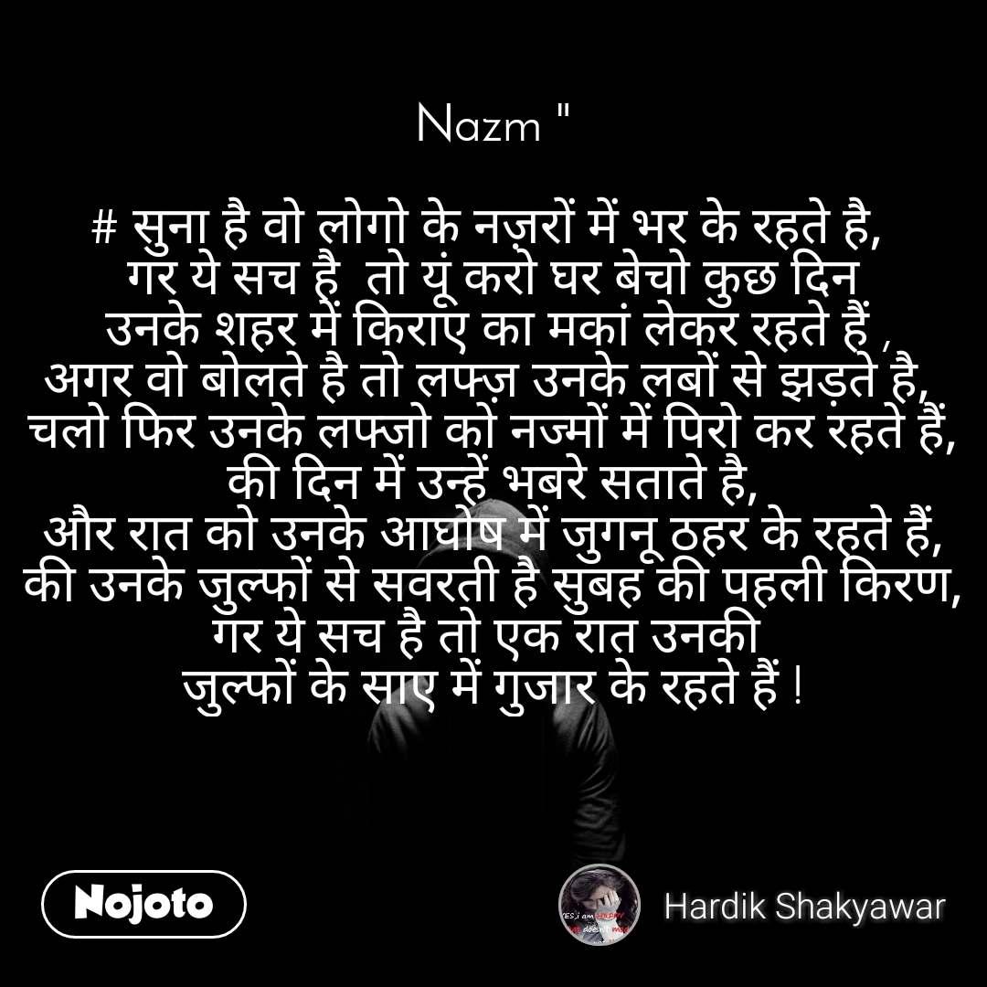 """Nazm """"  # सुना है वो लोगो के नज़रों में भर के रहते है,  गर ये सच है  तो यूं करो घर बेचो कुछ दिन  उनके शहर में किराए का मकां लेकर रहते हैं , अगर वो बोलते है तो लफ्ज़ उनके लबों से झड़ते है,  चलो फिर उनके लफ्जो को नज्मों में पिरो कर रहते हैं, की दिन में उन्हें भबरे सताते है,  और रात को उनके अाघोष में जुगनू ठहर के रहते हैं,  की उनके जुल्फों से सवरती है सुबह की पहली किरण, गर ये सच है तो एक रात उनकी  जुल्फों के साए में गुजार के रहते हैं !"""