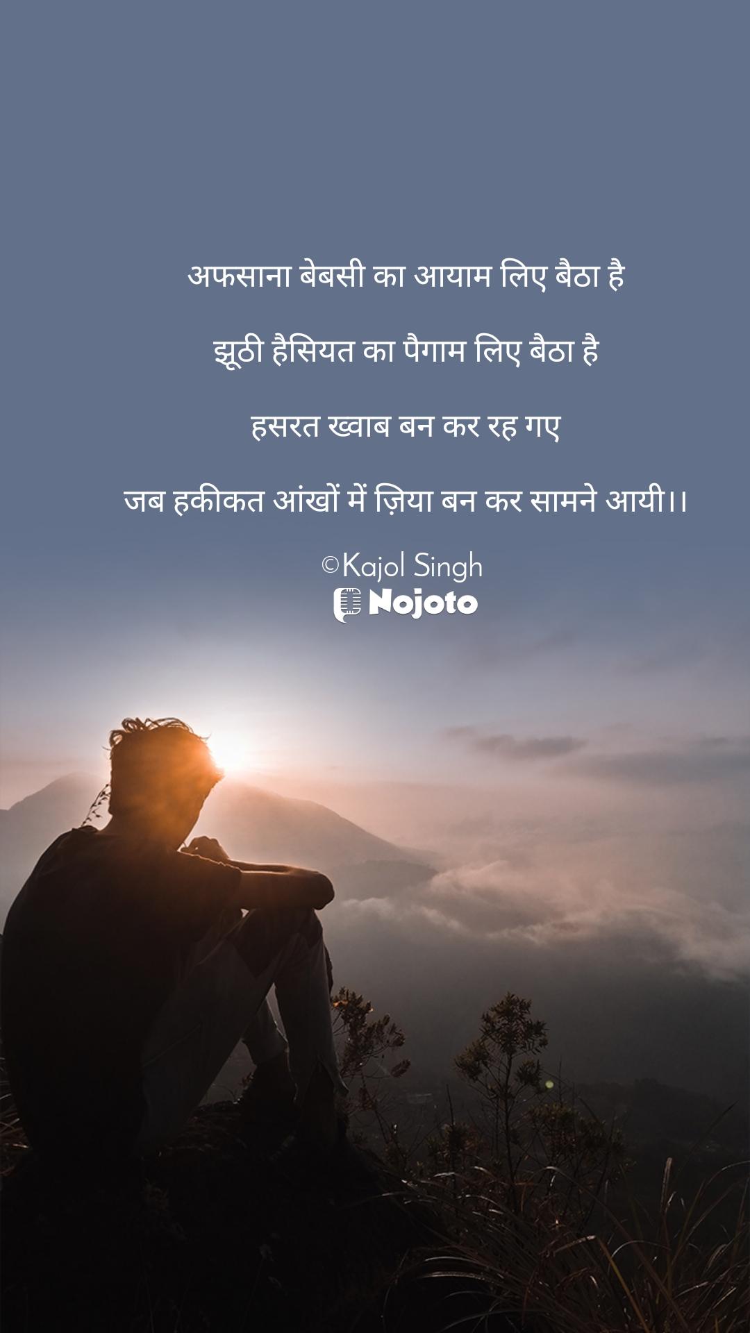 अफसाना बेबसी का आयाम लिए बैठा है  झूठी हैसियत का पैगाम लिए बैठा है  हसरत ख्वाब बन कर रह गए  जब हकीकत आंखों में ज़िया बन कर सामने आयी।।  ©Kajol Singh