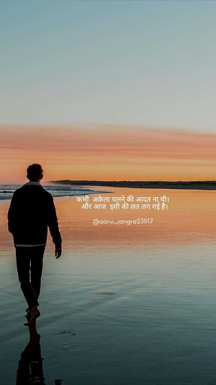 Alone  कभी  अकेला चलने की आदत ना थी।   और आज  इसी की लत लग गई है।  @aarvi_jangra23917