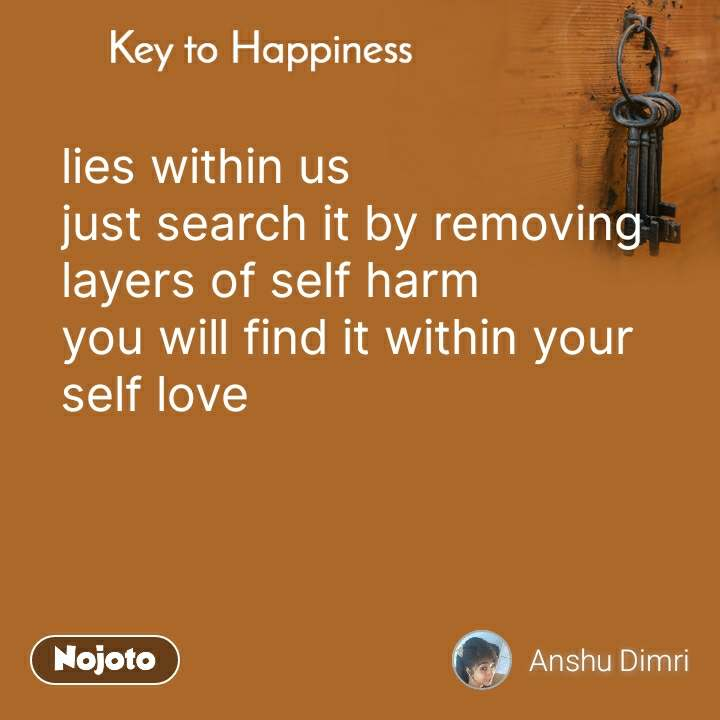 Key to Happiness lies within us  just search it by removing layers of self harm you will find it within your self love