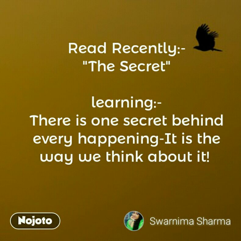 """Read Recently:- """"The Secret""""  learning:- There is one secret behind every happening-It is the way we think about it!"""