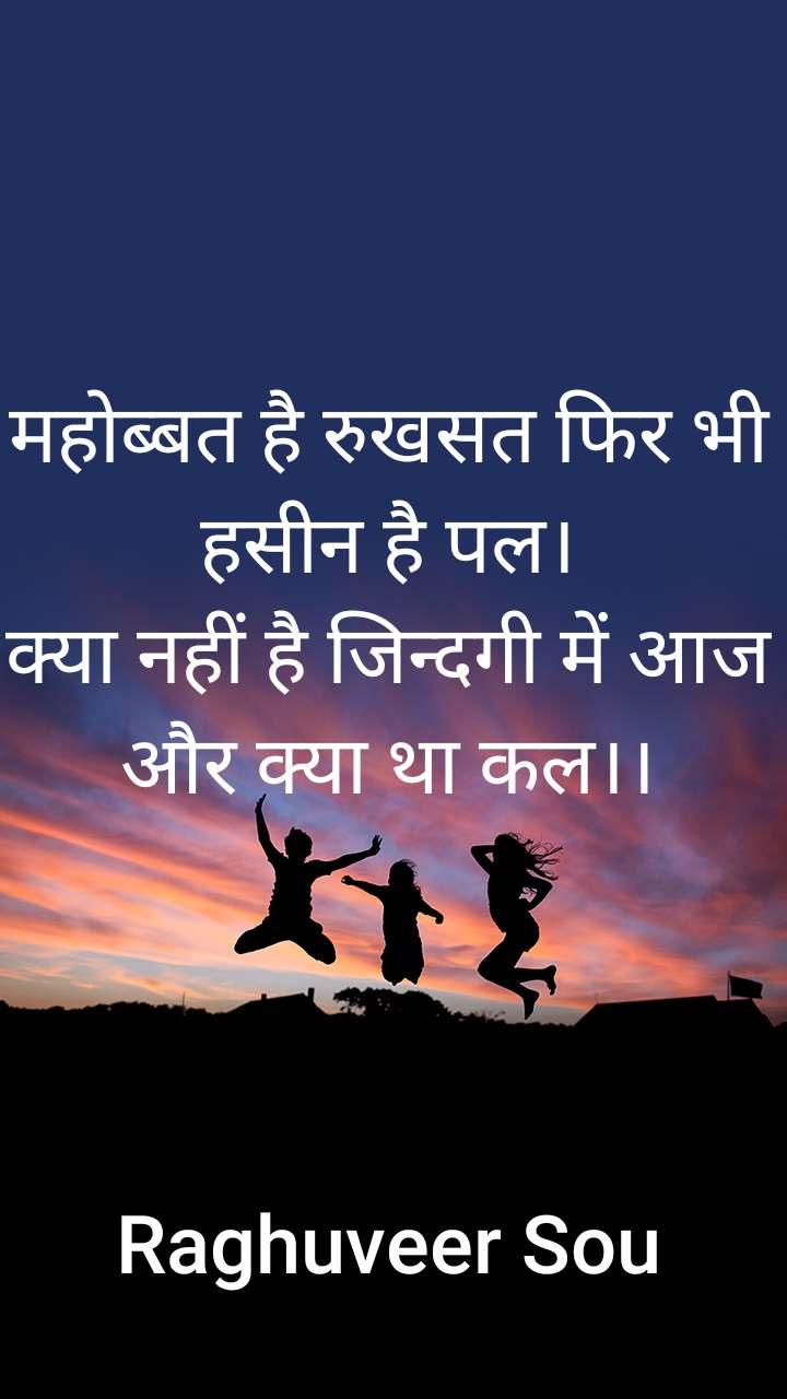 महोब्बत है रुखसत फिर भी हसीन है पल। क्या नहीं है जिन्दगी में आज और क्या था कल।।      Raghuveer Sou