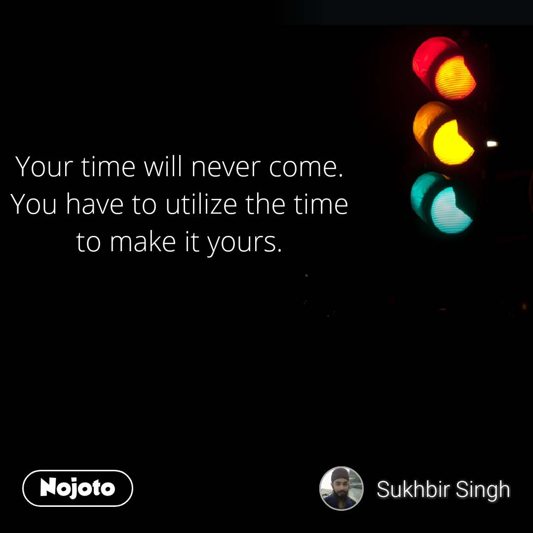 Your time will never come.  You have to utilize the time  to make it yours.  #NojotoQuote
