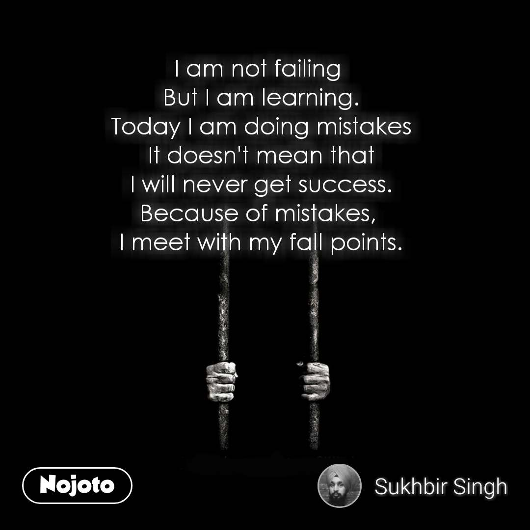 I am not failing  But I am learning. Today I am doing mistakes It doesn't mean that I will never get success. Because of mistakes,  I meet with my fall points.