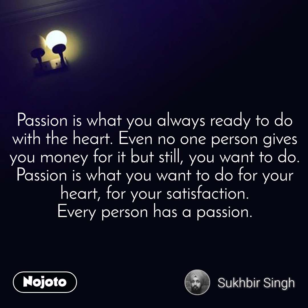 Passion is what you always ready to do with the heart. Even no one person gives you money for it but still, you want to do. Passion is what you want to do for your heart, for your satisfaction. Every person has a passion.