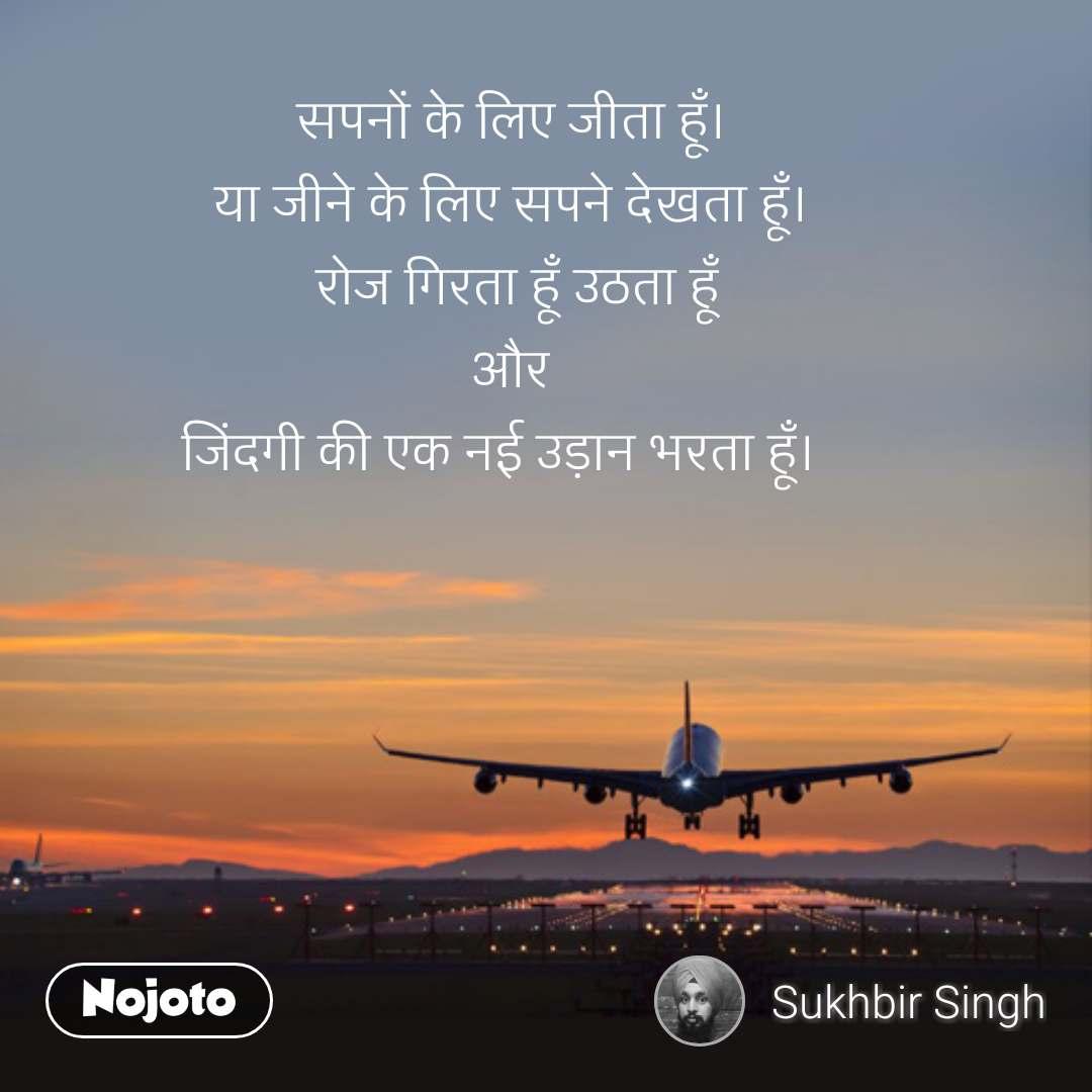ZIndagi quotes in hindi सपनों के लिए जीता हूँ। या जीने के लिए सपने देखता हूँ। रोज गिरता हूँ उठता हूँ और  जिंदगी की एक नई उड़ान भरता हूँ।