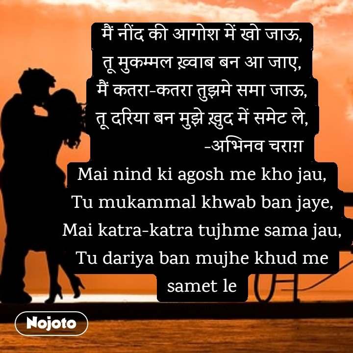 मैं नींद की आगोश में खो जाऊ, तू मुकम्मल ख़्वाब बन आ जाए, मैं कतरा-कतरा तुझमे समा जाऊ, तू दरिया बन मुझे ख़ुद में समेट ले,                      -अभिनव चराग़ Mai nind ki agosh me kho jau, Tu mukammal khwab ban jaye, Mai katra-katra tujhme sama jau, Tu dariya ban mujhe khud me samet le