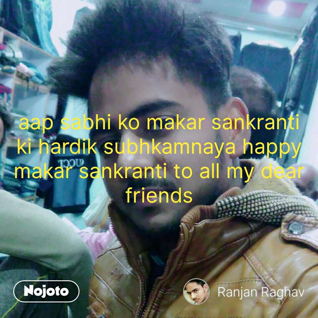 aap sabhi ko makar sankranti  ki hardik subhkamnaya happy makar sankranti to all my dear friends #NojotoQuote