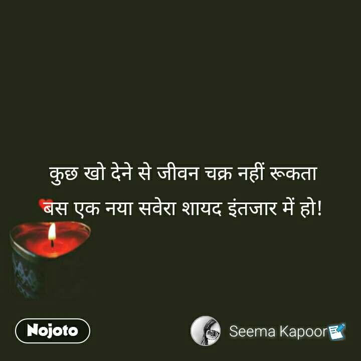 Pyar quotes in Hindi कुछ खो देने से जीवन चक्र नहीं रूकता बस एक नया सवेरा शायद इंतजार में हो! #NojotoQuote